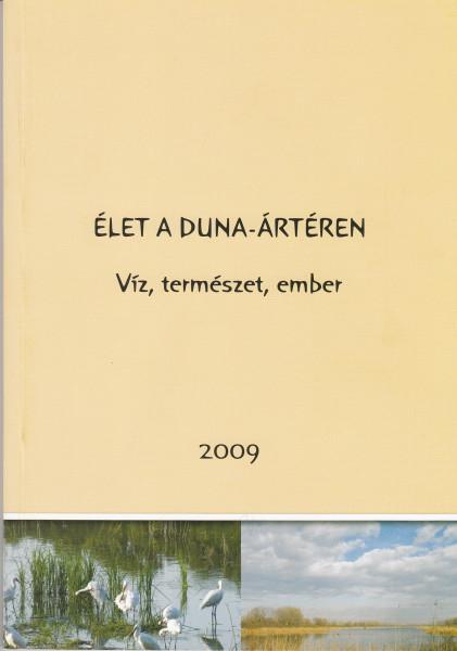 Élet a Duna-ártéren - víz, természet, ember. 2009 c. tudományos tanácskozás összefoglaló kötete